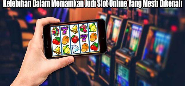 Kelebihan Dalam Memainkan Judi Slot Online Yang Mesti Dikenali
