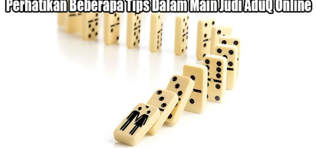 Perhatikan Beberapa Tips Dalam Main Judi AduQ Online
